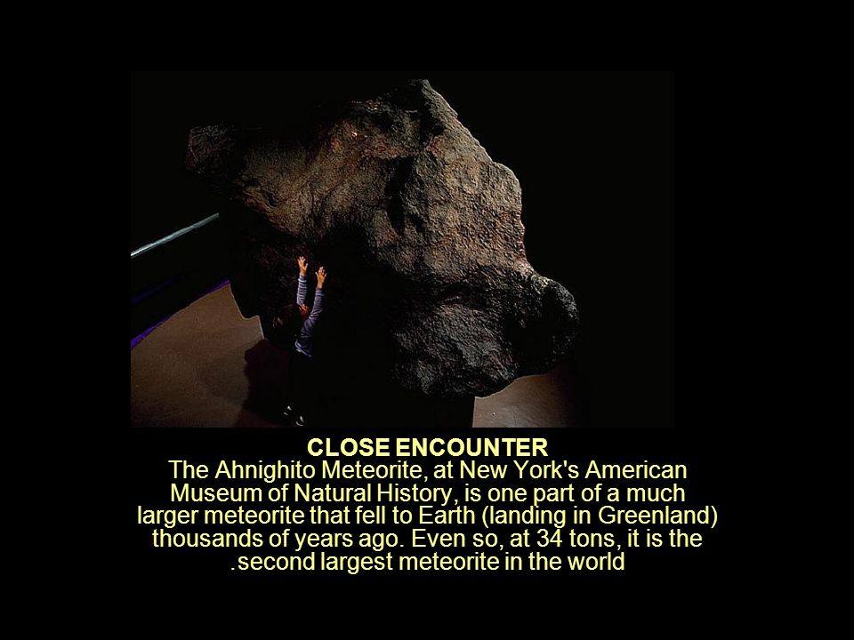 CLOSE ENCOUNTER The Ahnighito Meteorite, at New York s American Museum of Natural History, is one part of a much larger meteorite that fell to Earth (landing in Greenland) thousands of years ago.