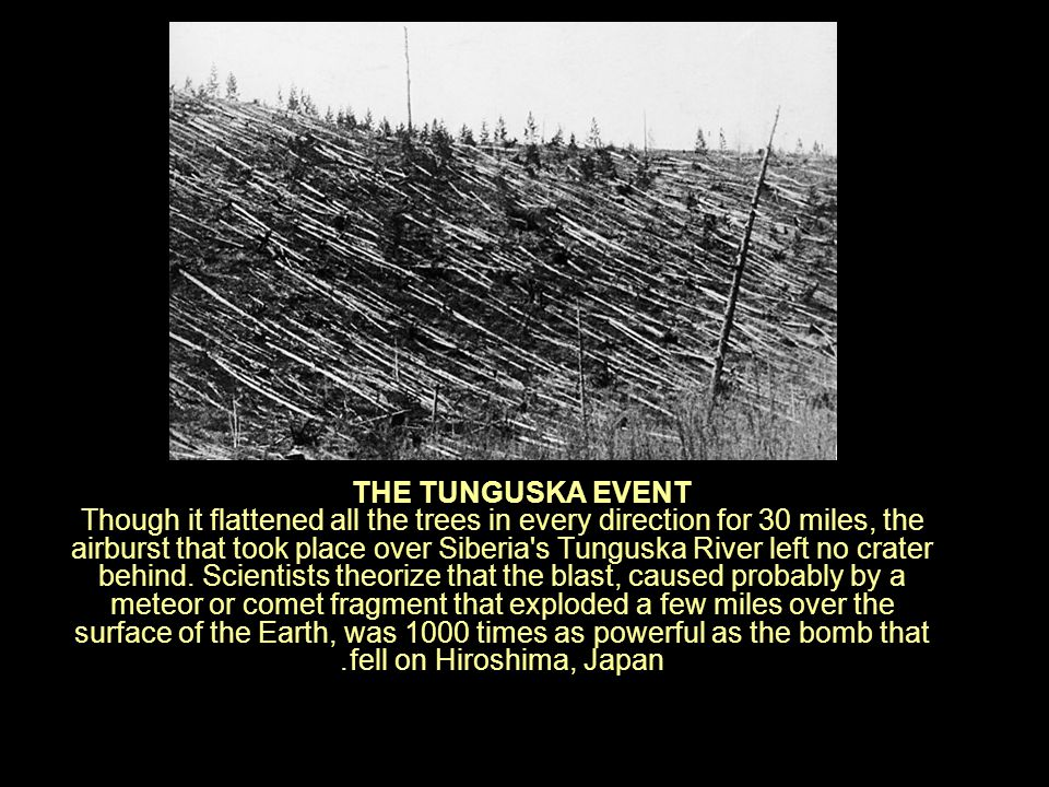 THE TUNGUSKA EVENT Though it flattened all the trees in every direction for 30 miles, the airburst that took place over Siberia s Tunguska River left no crater behind.
