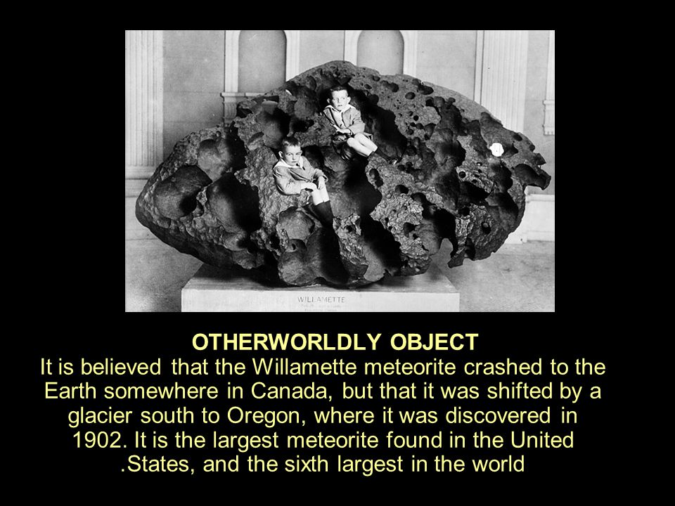 OTHERWORLDLY OBJECT It is believed that the Willamette meteorite crashed to the Earth somewhere in Canada, but that it was shifted by a glacier south to Oregon, where it was discovered in 1902.