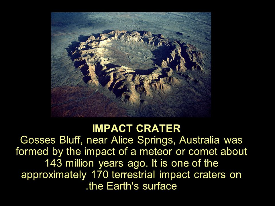 IMPACT CRATER Gosses Bluff, near Alice Springs, Australia was formed by the impact of a meteor or comet about 143 million years ago.