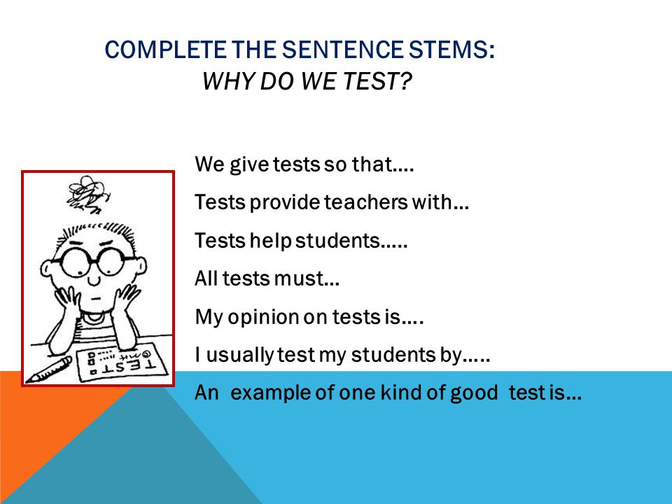 Complete the sentence stems: Why do we test