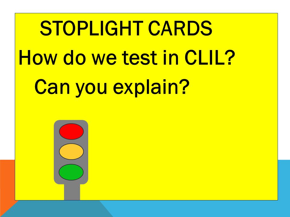 STOPLIGHT CARDS How do we test in CLIL Can you explain