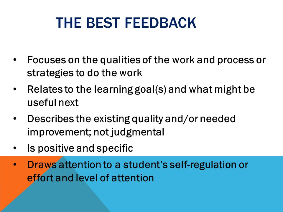 The best feedback Focuses on the qualities of the work and process or strategies to do the work.