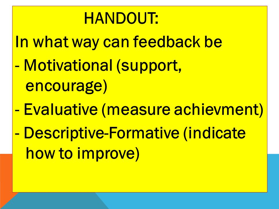 HANDOUT: In what way can feedback be - Motivational (support, encourage) - Evaluative (measure achievment) - Descriptive-Formative (indicate how to improve)