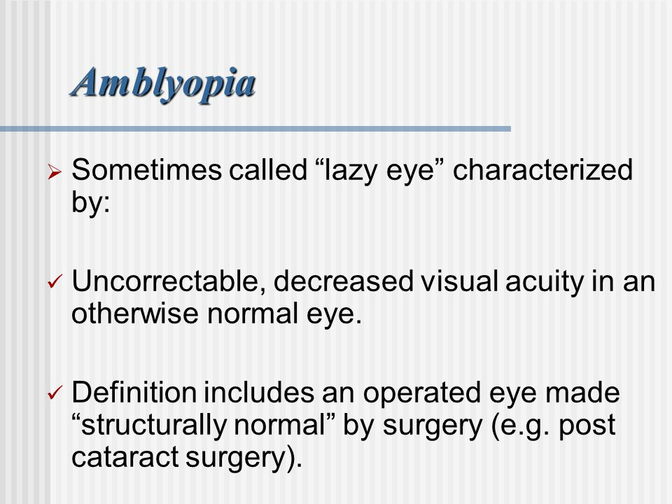 Amblyopia Sometimes called lazy eye characterized by: