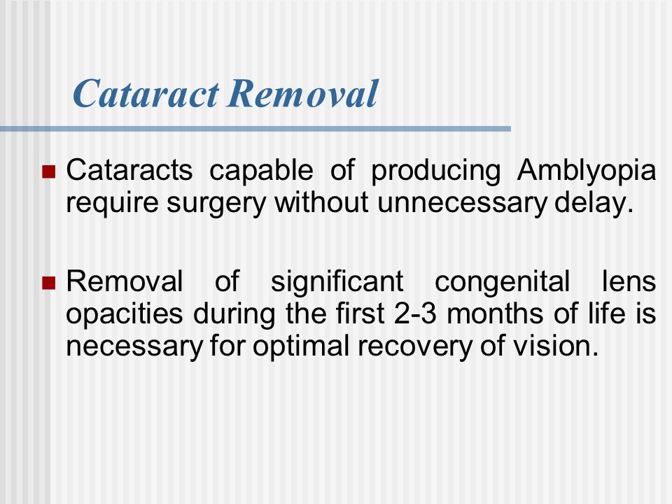 Cataract Removal Cataracts capable of producing Amblyopia require surgery without unnecessary delay.
