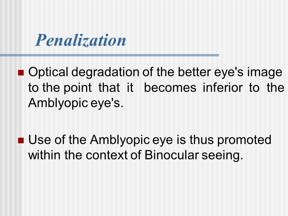 Penalization Optical degradation of the better eye s image to the point that it becomes inferior to the Amblyopic eye s.
