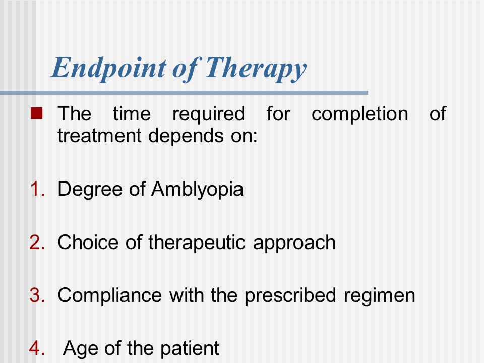 Endpoint of Therapy The time required for completion of treatment depends on: Degree of Amblyopia.