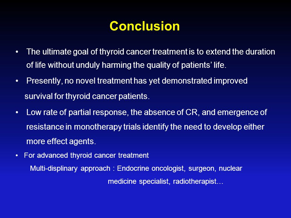 Conclusion The ultimate goal of thyroid cancer treatment is to extend the duration of life without unduly harming the quality of patients' life.