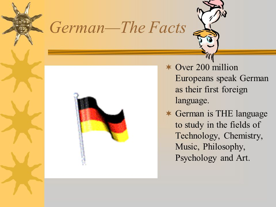 German—The Facts Over 200 million Europeans speak German as their first foreign language.
