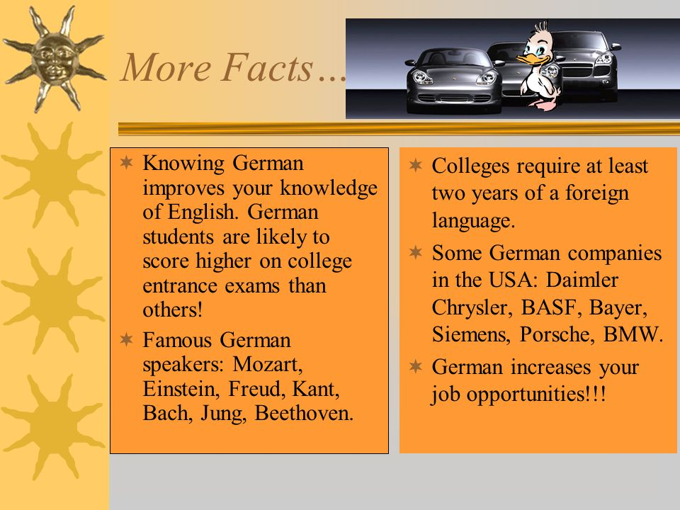 More Facts… Knowing German improves your knowledge of English. German students are likely to score higher on college entrance exams than others!
