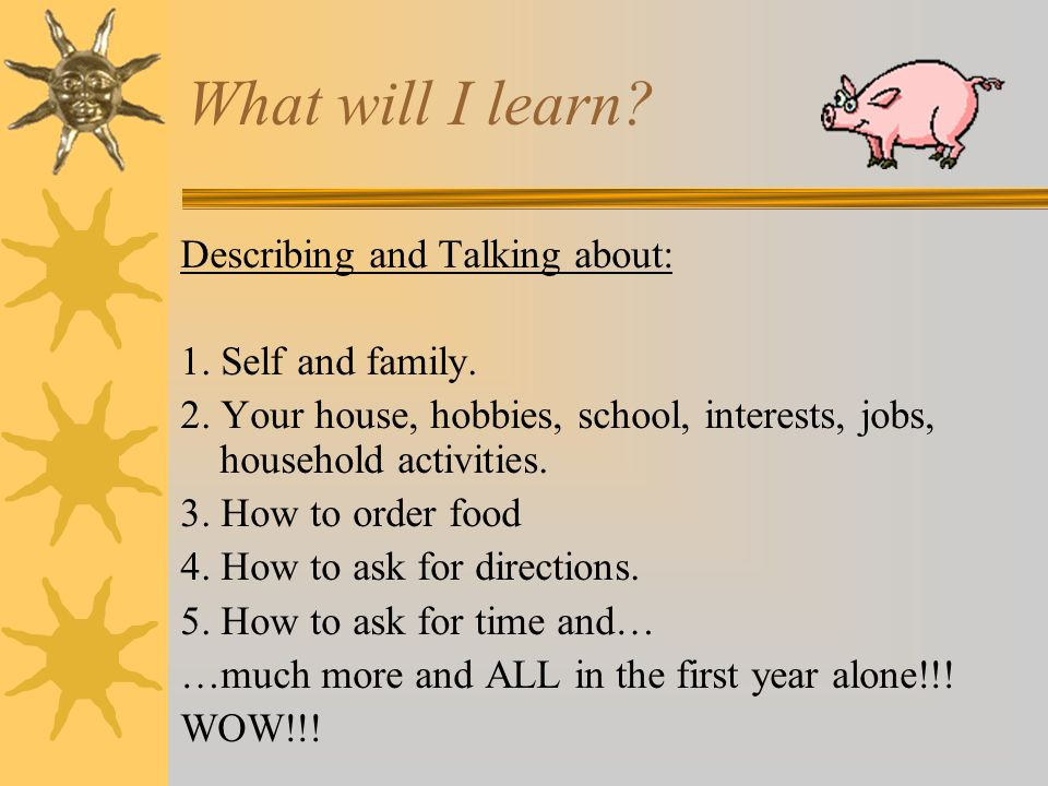 What will I learn Describing and Talking about: 1. Self and family.