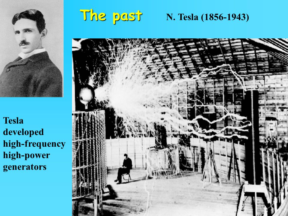 The past N. Tesla (1856-1943) Tesla developed high-frequency high-power generators