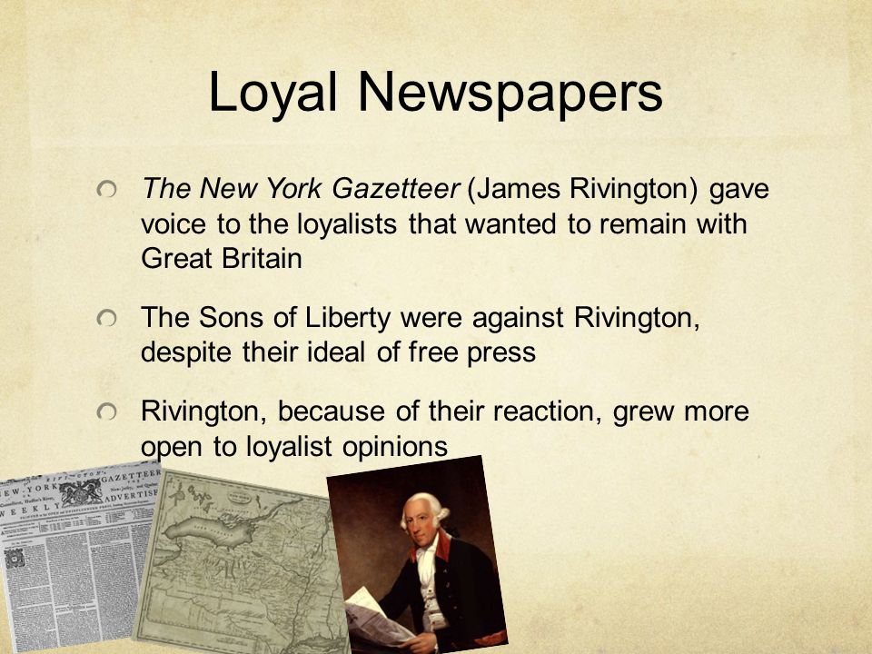 Loyal Newspapers The New York Gazetteer (James Rivington) gave voice to the loyalists that wanted to remain with Great Britain.