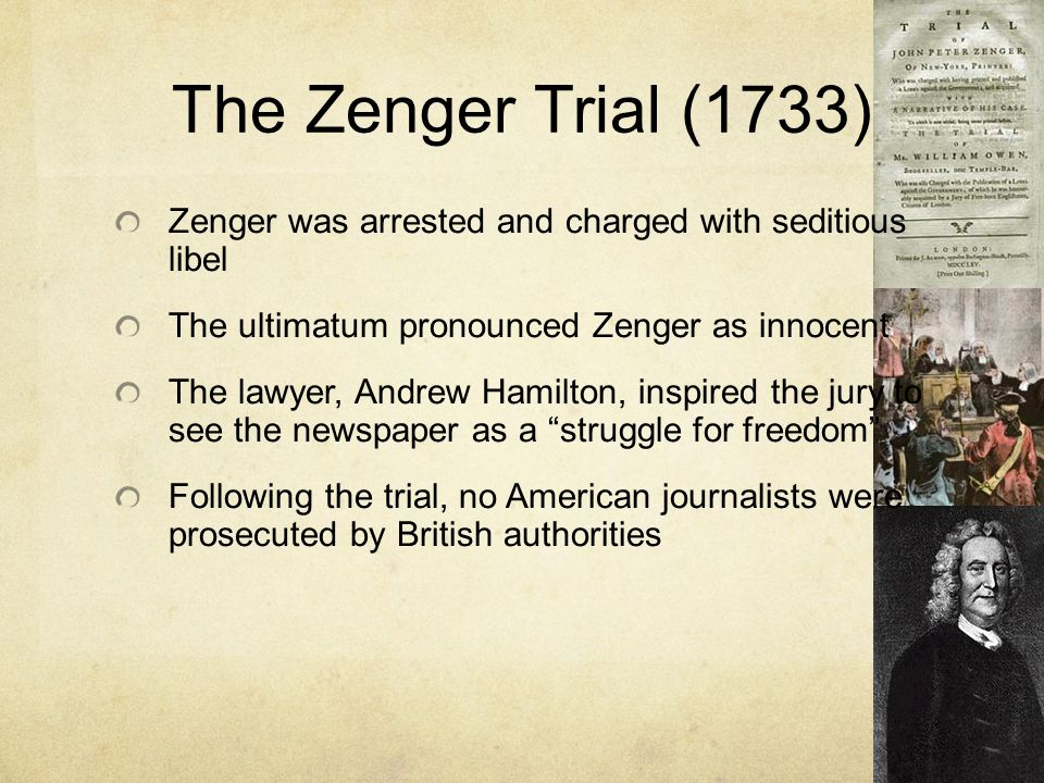 The Zenger Trial (1733) Zenger was arrested and charged with seditious libel. The ultimatum pronounced Zenger as innocent.
