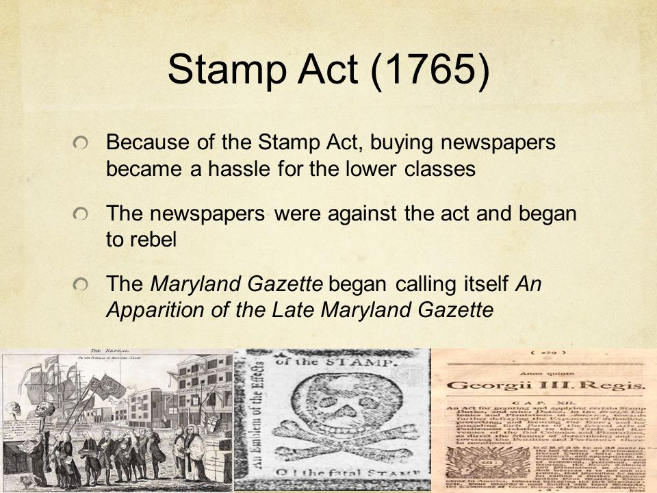 Stamp Act (1765) Because of the Stamp Act, buying newspapers became a hassle for the lower classes.