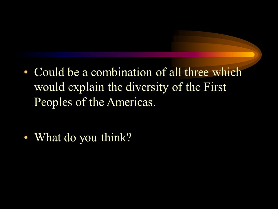 Could be a combination of all three which would explain the diversity of the First Peoples of the Americas.