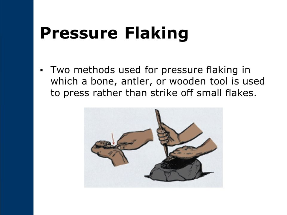 Pressure Flaking Two methods used for pressure flaking in which a bone, antler, or wooden tool is used to press rather than strike off small flakes.