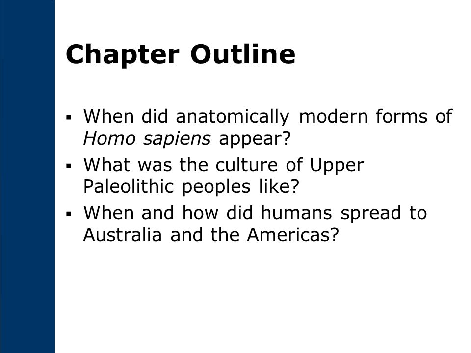 Chapter Outline When did anatomically modern forms of Homo sapiens appear What was the culture of Upper Paleolithic peoples like