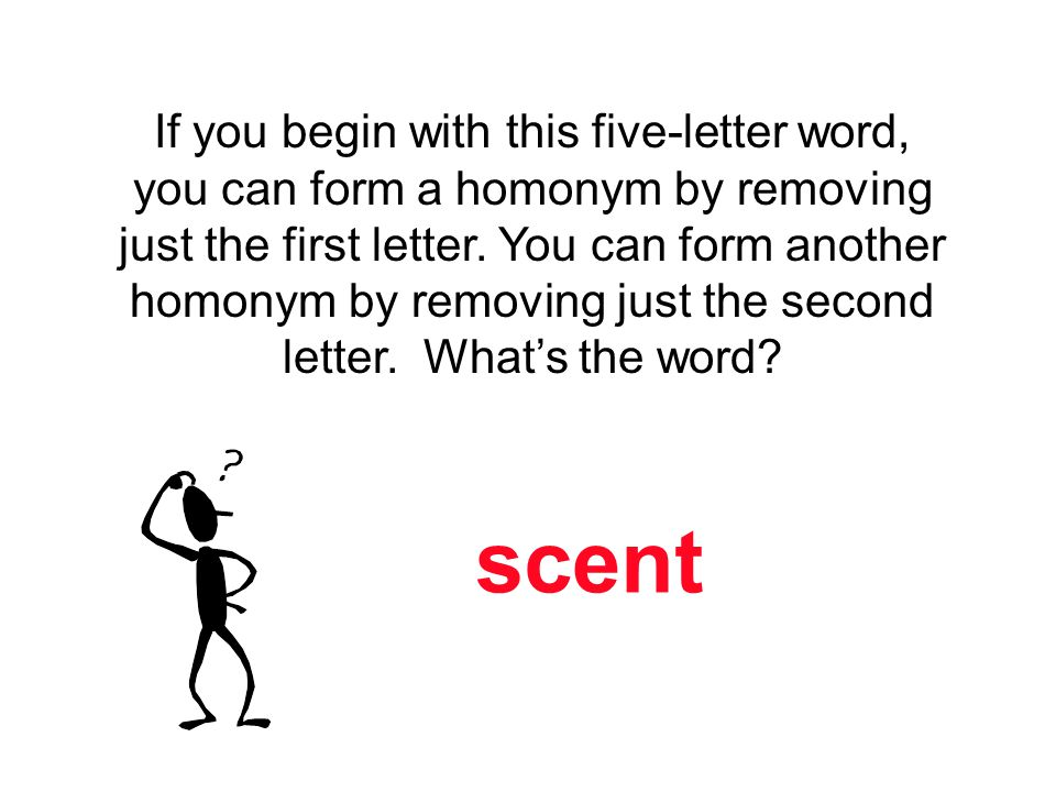 If you begin with this five-letter word, you can form a homonym by removing just the first letter. You can form another homonym by removing just the second letter. What's the word