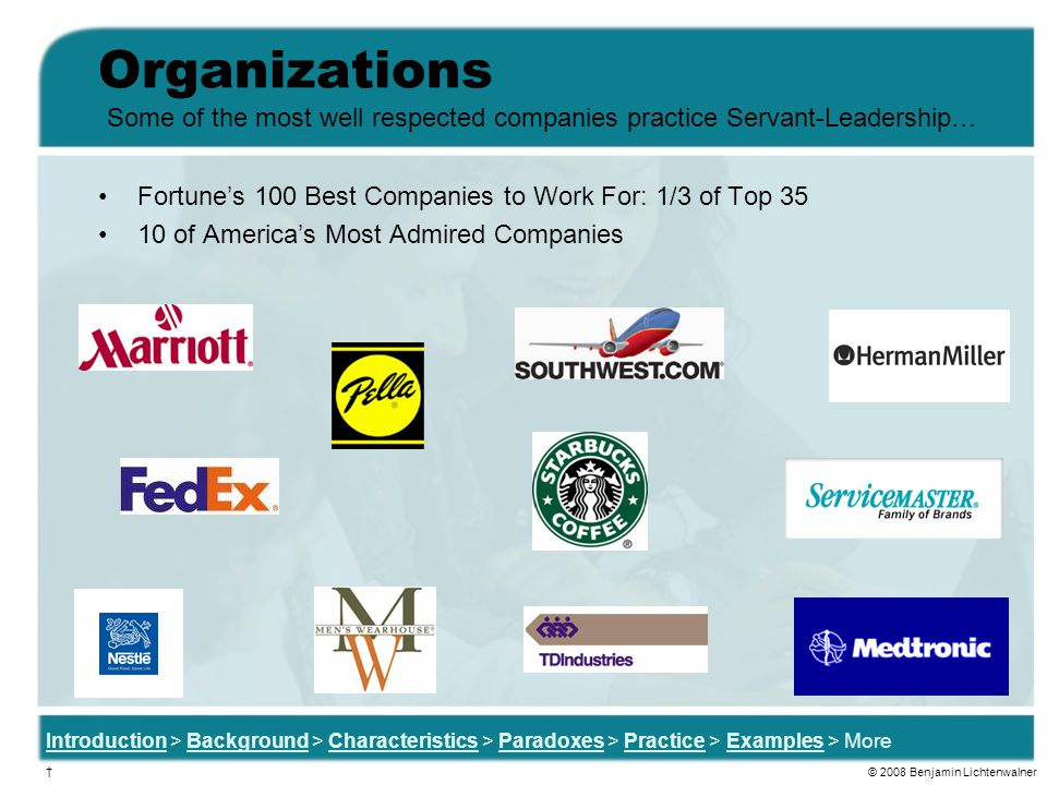 Organizations Some of the most well respected companies practice Servant-Leadership… Fortune's 100 Best Companies to Work For: 1/3 of Top 35.