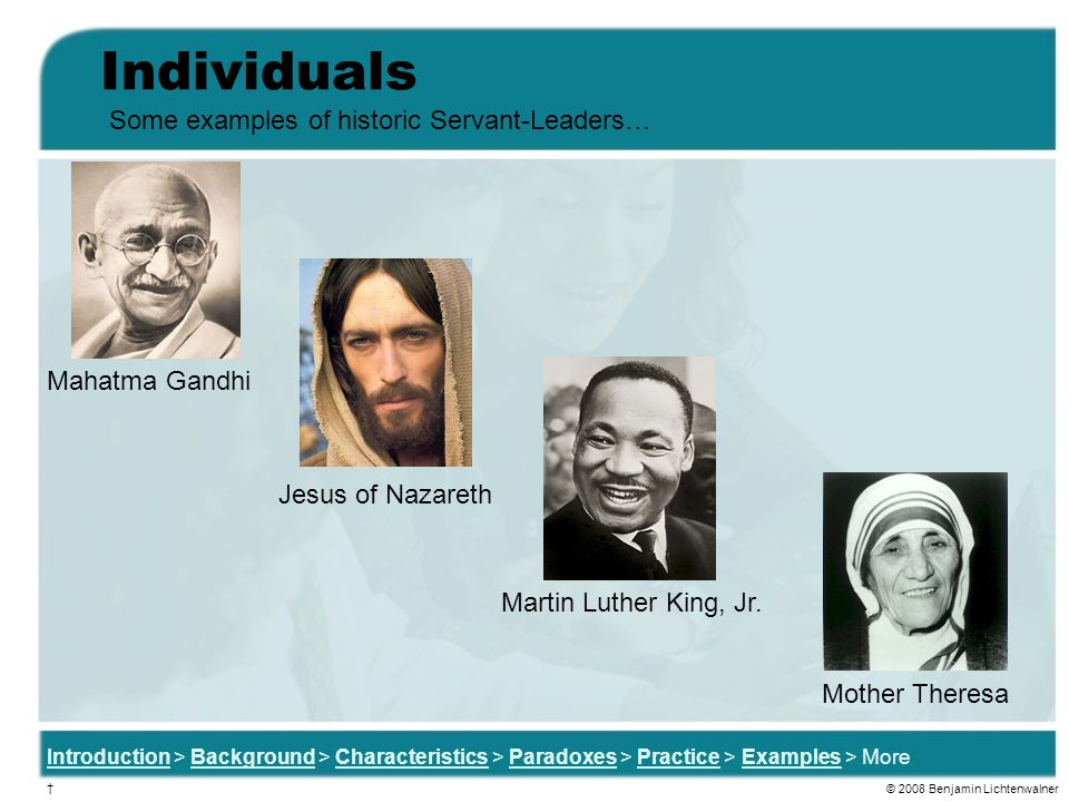 Individuals Some examples of historic Servant-Leaders… Mahatma Gandhi