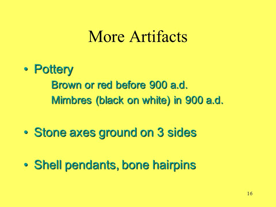 More Artifacts Pottery Brown or red before 900 a.d. Mimbres (black on white) in 900 a.d. Stone axes ground on 3 sides.