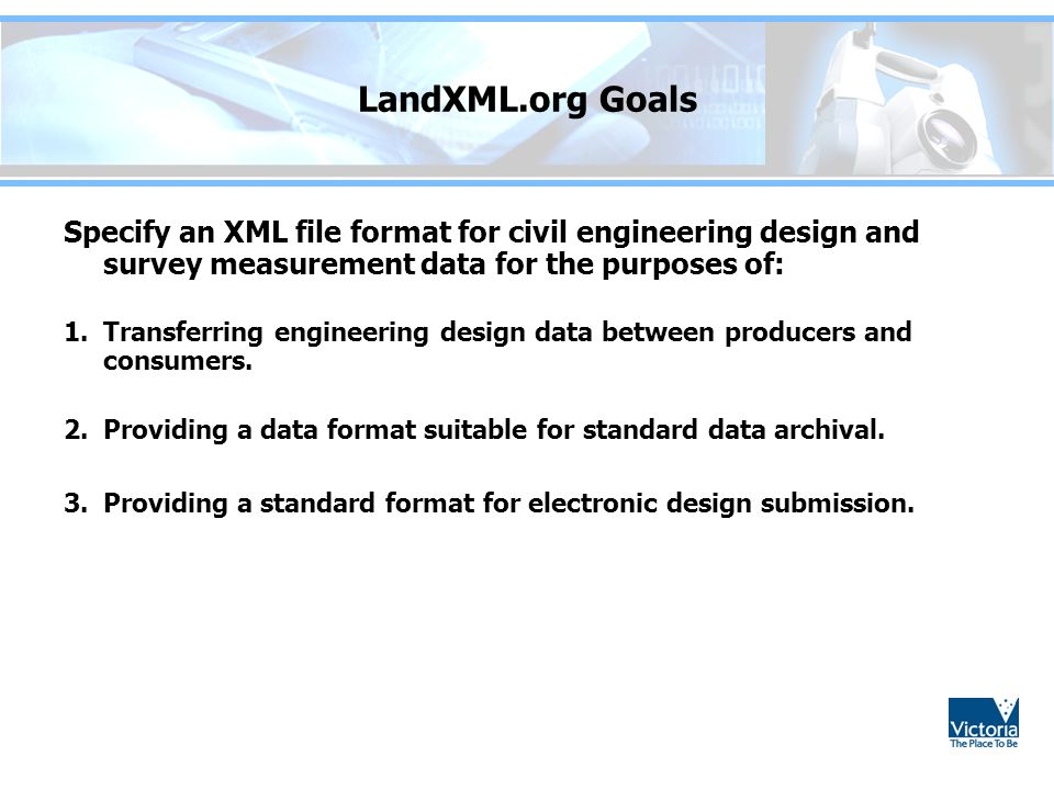 LandXML.org Goals Specify an XML file format for civil engineering design and survey measurement data for the purposes of:
