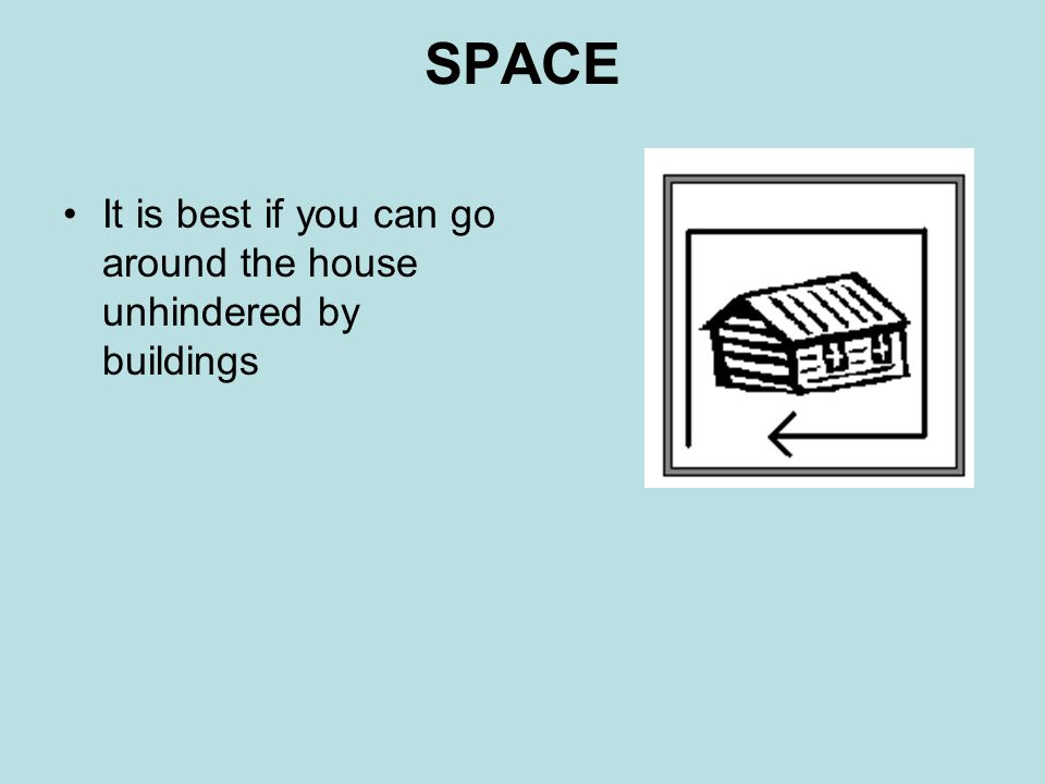 SPACE It is best if you can go around the house unhindered by buildings