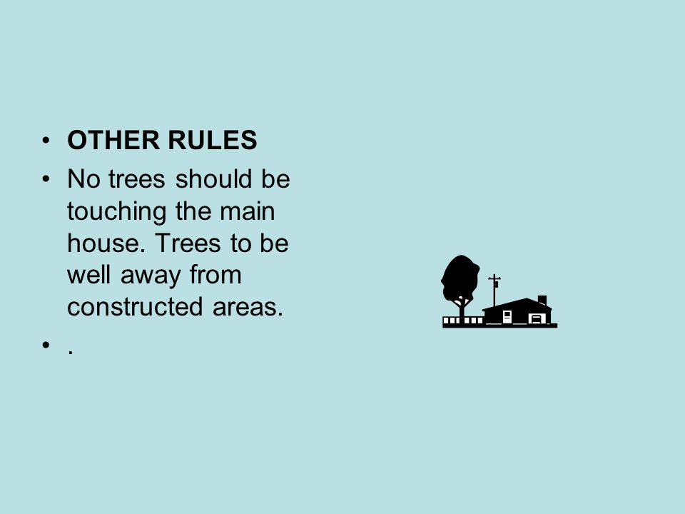 OTHER RULES No trees should be touching the main house. Trees to be well away from constructed areas.