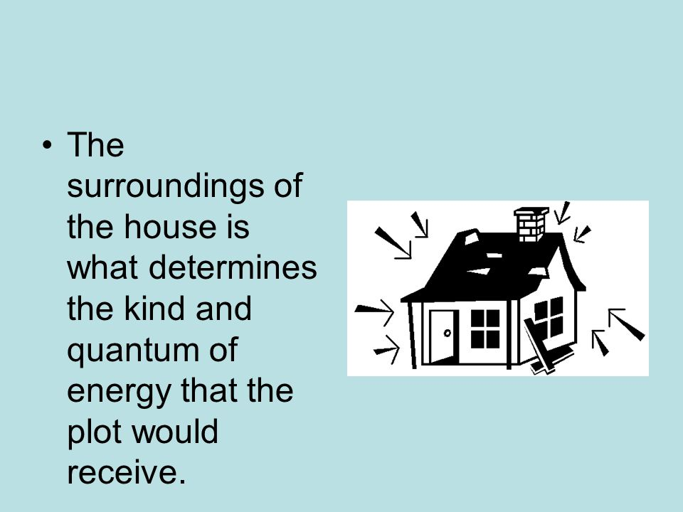 The surroundings of the house is what determines the kind and quantum of energy that the plot would receive.