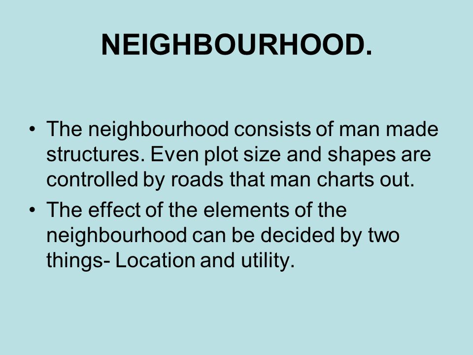 NEIGHBOURHOOD. The neighbourhood consists of man made structures. Even plot size and shapes are controlled by roads that man charts out.