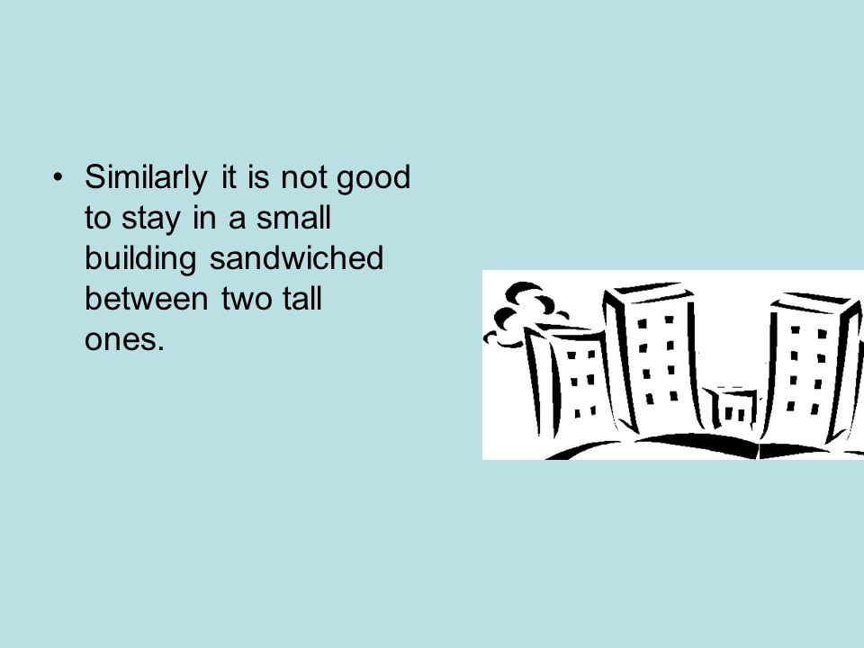 Similarly it is not good to stay in a small building sandwiched between two tall ones.