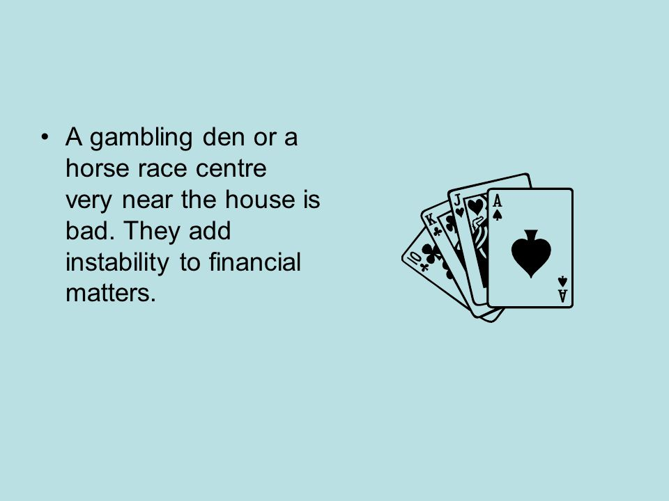 A gambling den or a horse race centre very near the house is bad