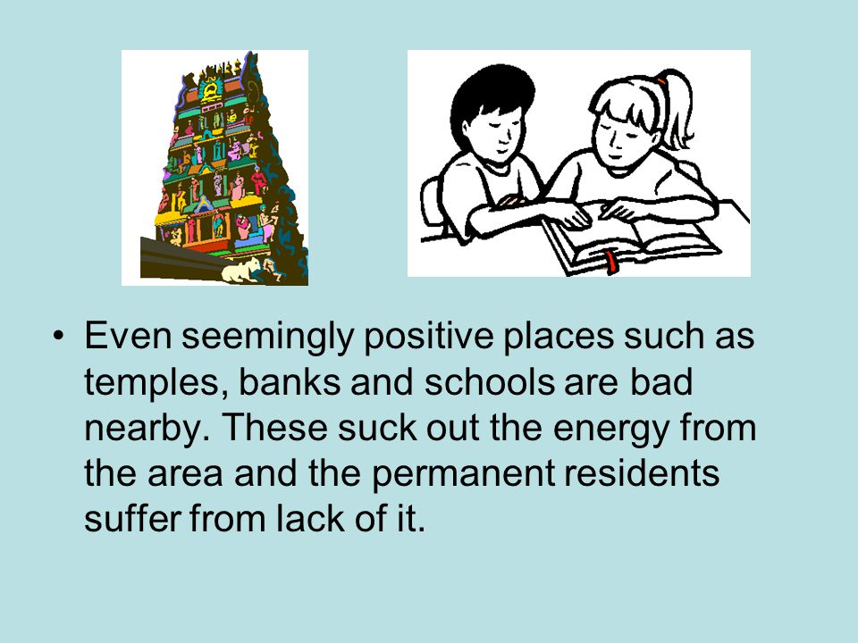 Even seemingly positive places such as temples, banks and schools are bad nearby.
