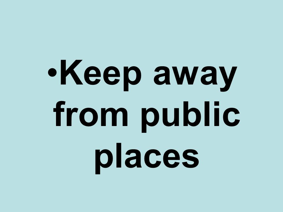 Keep away from public places
