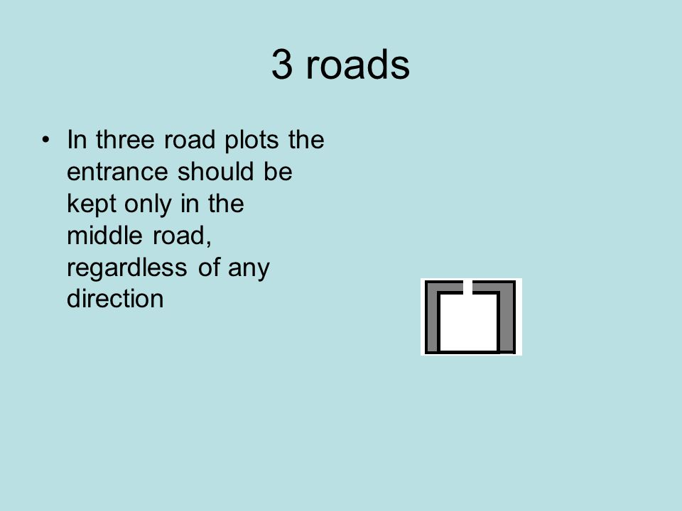 3 roads In three road plots the entrance should be kept only in the middle road, regardless of any direction.