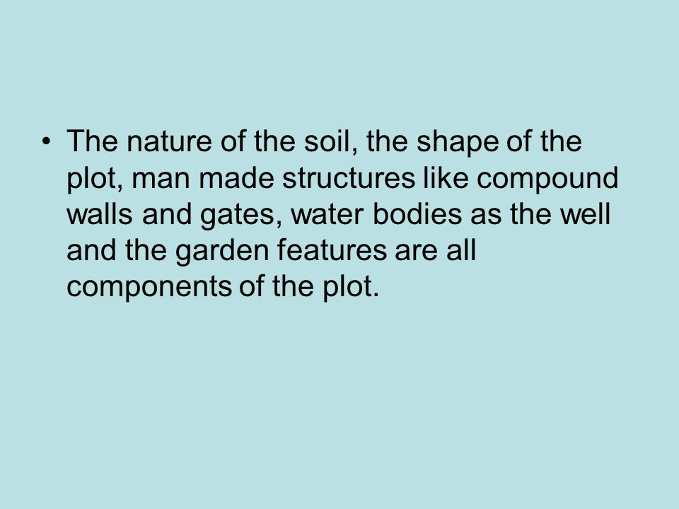 The nature of the soil, the shape of the plot, man made structures like compound walls and gates, water bodies as the well and the garden features are all components of the plot.