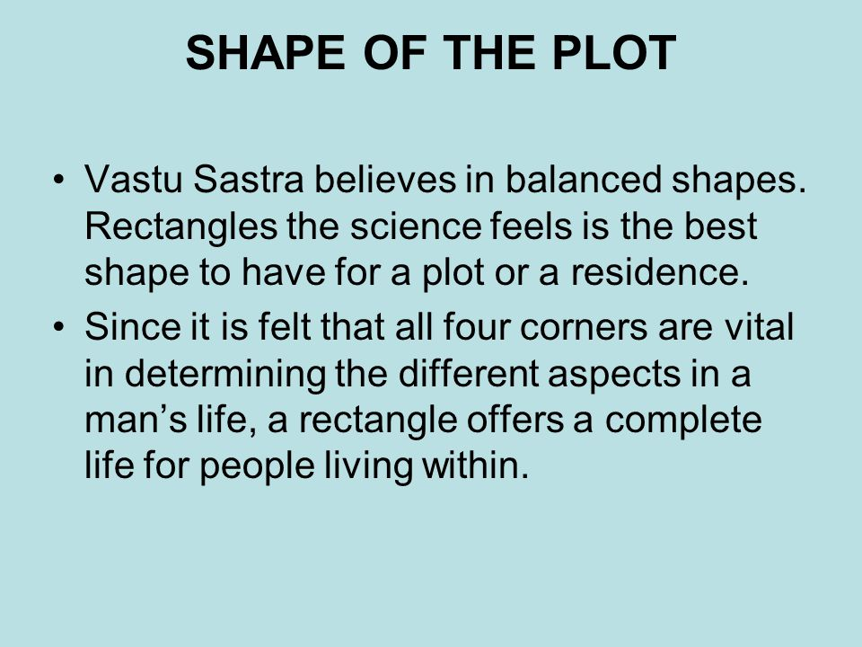 SHAPE OF THE PLOT Vastu Sastra believes in balanced shapes. Rectangles the science feels is the best shape to have for a plot or a residence.
