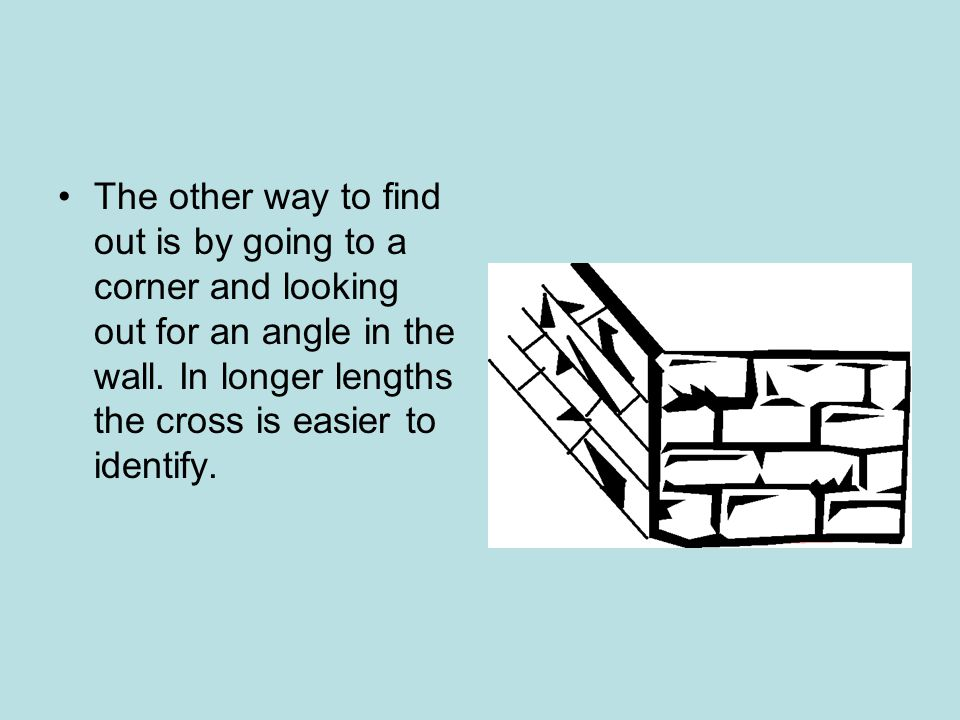 The other way to find out is by going to a corner and looking out for an angle in the wall.