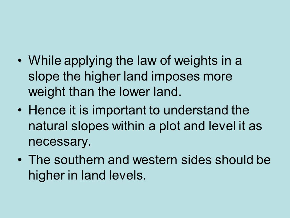 While applying the law of weights in a slope the higher land imposes more weight than the lower land.