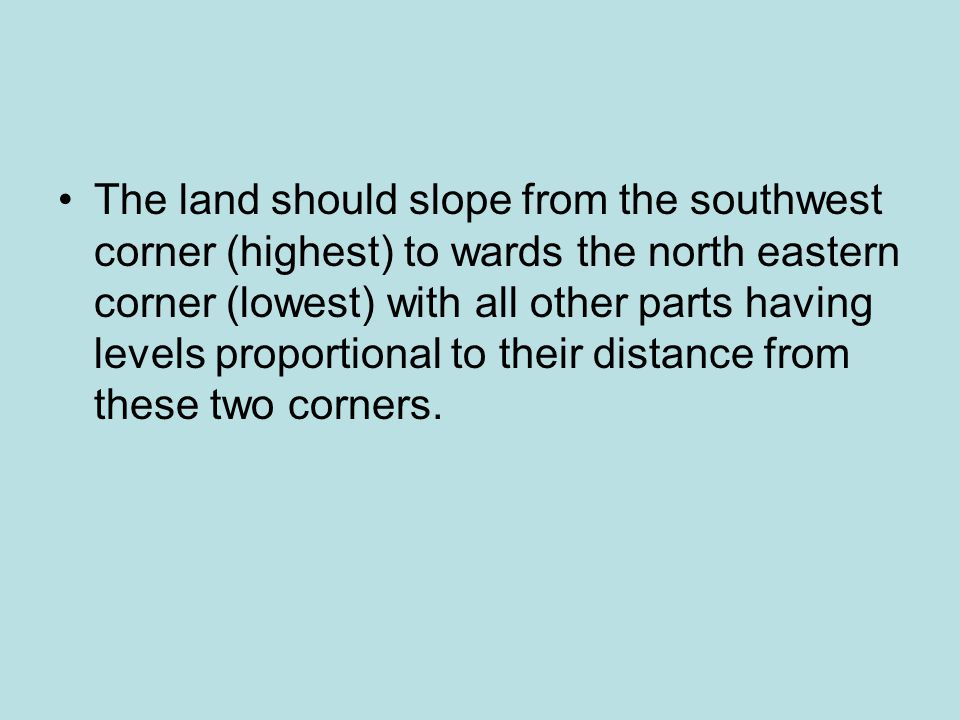 The land should slope from the southwest corner (highest) to wards the north eastern corner (lowest) with all other parts having levels proportional to their distance from these two corners.