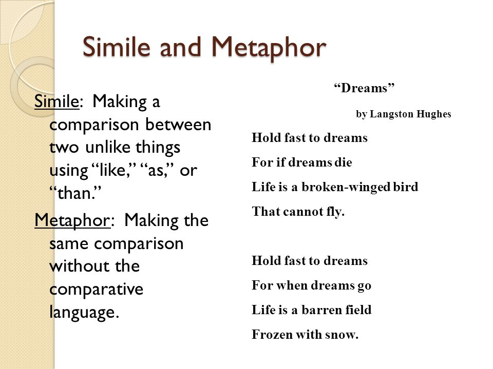 Simile and Metaphor Dreams by Langston Hughes. Hold fast to dreams. For if dreams die. Life is a broken-winged bird.