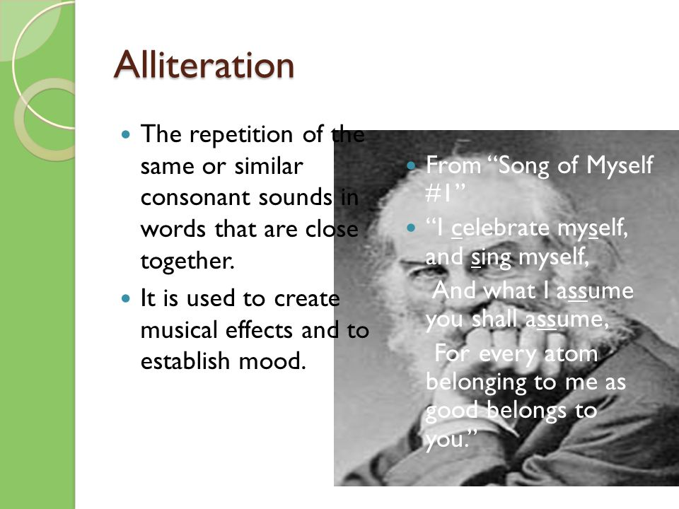 Alliteration The repetition of the same or similar consonant sounds in words that are close together.