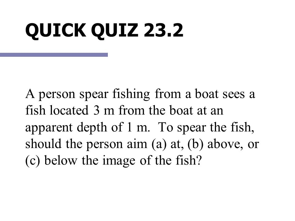 A person spear fishing from a boat sees a fish located 3 m from the boat at an apparent depth of 1 m. To spear the fish, should the person aim (a) at, (b) above, or (c) below the image of the fish