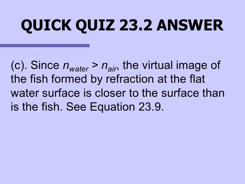 (c). Since nwater > nair, the virtual image of the fish formed by refraction at the flat water surface is closer to the surface than is the fish. See Equation 23.9.