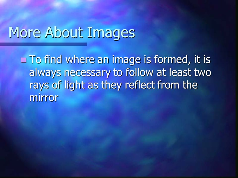 More About Images To find where an image is formed, it is always necessary to follow at least two rays of light as they reflect from the mirror.