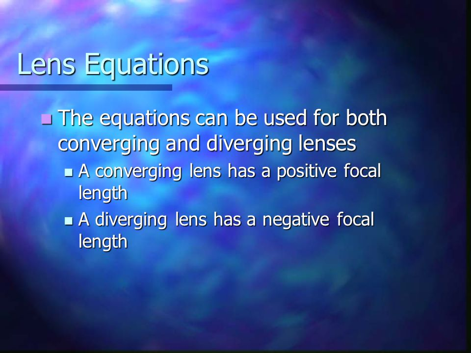 Lens Equations The equations can be used for both converging and diverging lenses. A converging lens has a positive focal length.