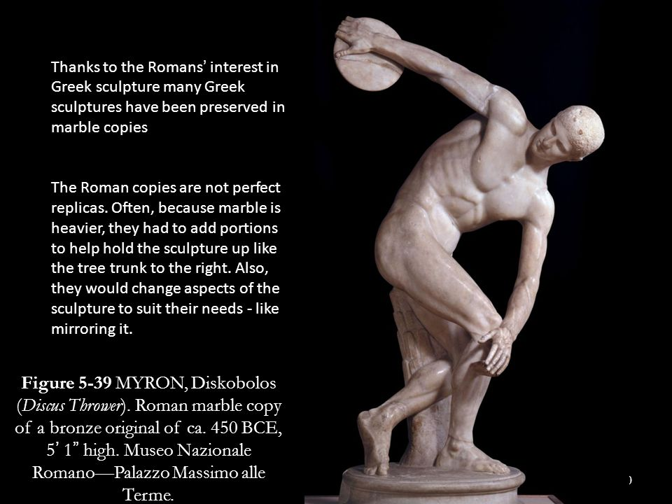 Thanks to the Romans' interest in Greek sculpture many Greek sculptures have been preserved in marble copies