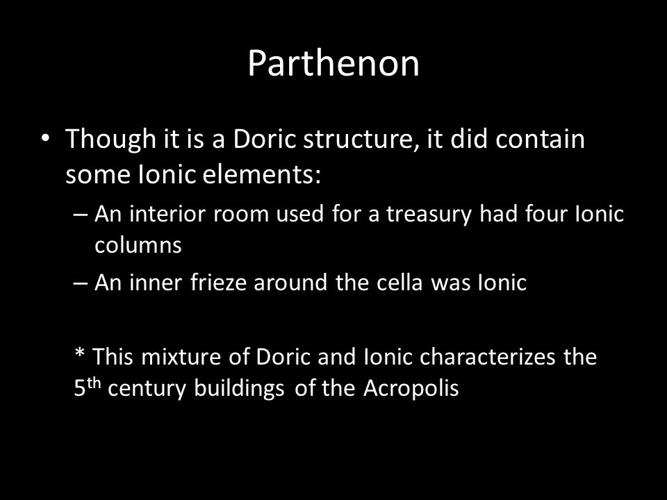 Parthenon Though it is a Doric structure, it did contain some Ionic elements: An interior room used for a treasury had four Ionic columns.
